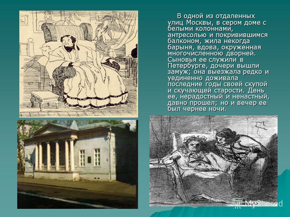 В одной из отдаленных улиц Москвы, в сером доме с белыми колоннами, антресолью и покривившимся балконом, жила некогда барыня, вдова, окруженная многочисленною дворней. Сыновья ее служили в Петербурге, дочери вышли замуж; она выезжала редко и уединенн
