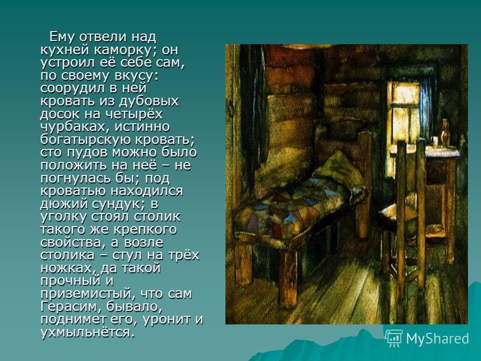 Ему отвели над кухней каморку; он устроил её себе сам, по своему вкусу: соорудил в ней кровать из дубовых досок на четырёх чурбаках, истинно богатырскую кровать; сто пудов можно было положить на неё – не погнулась бы; под кроватью находился дюжий сун
