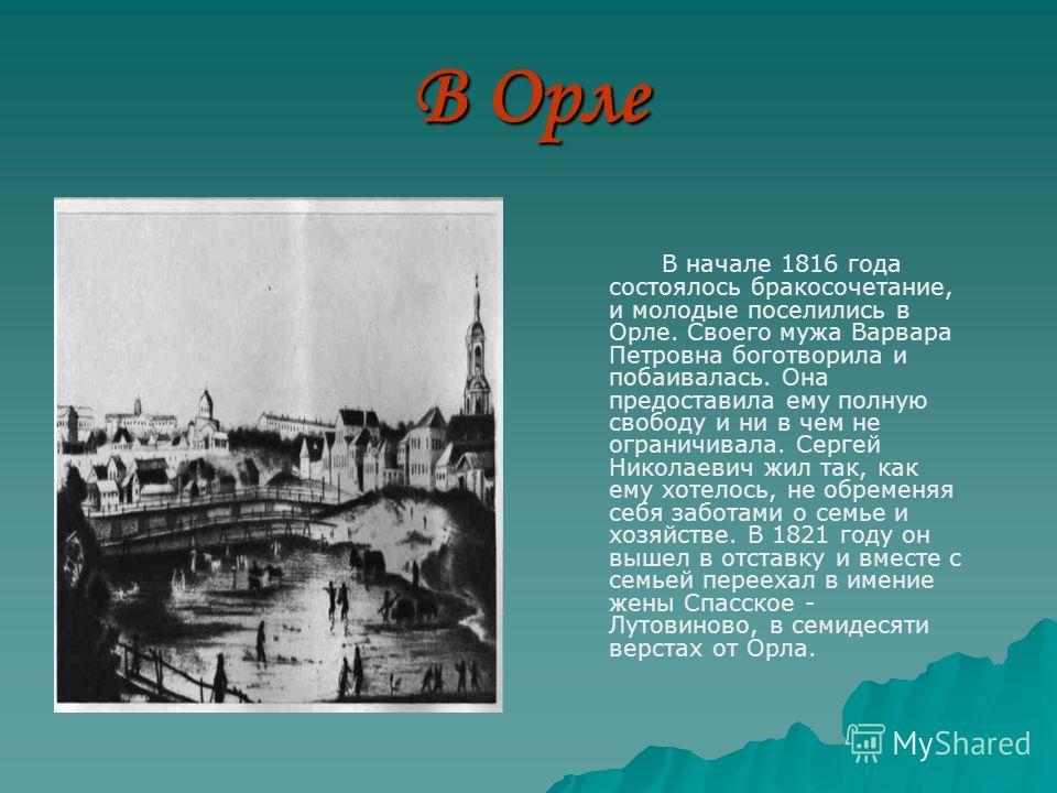 В Орле В начале 1816 года состоялось бракосочетание, и молодые поселились в Орле. Своего мужа Варвара Петровна боготворила и побаивалась. Она предоставила ему полную свободу и ни в чем не ограничивала. Сергей Николаевич жил так, как ему хотелось, не