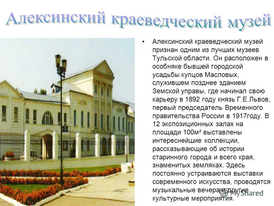 Алексинский краеведческий музей признан одним из лучших музеев Тульской области. Он расположен в особняке бывшей городской усадьбы купцов Масловых, служившем позднее зданием Земской управы, где начинал свою карьеру в 1892 году князь Г.Е.Львов, первый