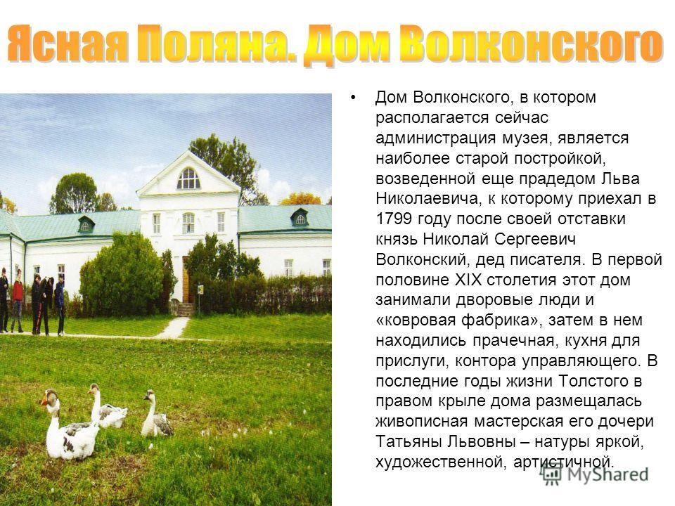 Дом Волконского, в котором располагается сейчас администрация музея, является наиболее старой постройкой, возведенной еще прадедом Льва Николаевича, к которому приехал в 1799 году после своей отставки князь Николай Сергеевич Волконский, дед писателя.