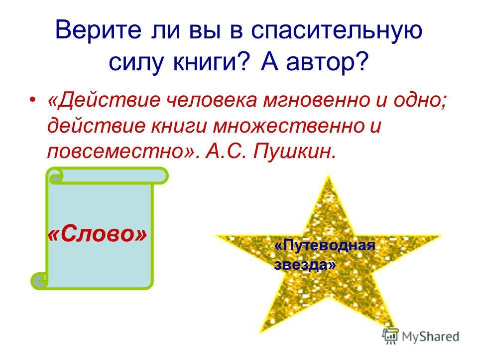 Верите ли вы в спасительную силу книги? А автор? «Действие человека мгновенно и одно; действие книги множественно и повсеместно». А.С. Пушкин. «Слово» «Путеводная звезда»