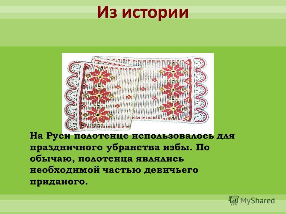 Из истории На Руси полотенце использовалось для праздничного убранства избы. По обычаю, полотенца являлись необходимой частью девичьего приданого.
