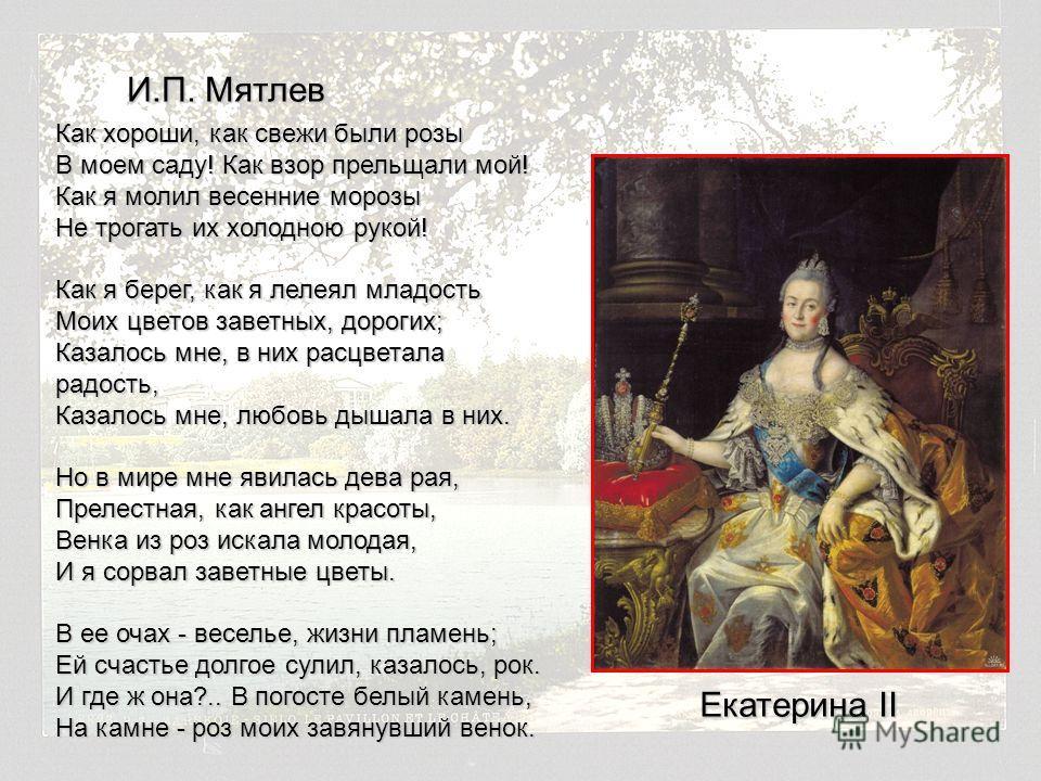 Екатерина II Как хороши, как свежи были розы В моем саду! Как взор прельщали мой! Как я молил весенние морозы Не трогать их холодною рукой! Как я берег, как я лелеял младость Моих цветов заветных, дорогих; Казалось мне, в них расцветала радость, Каза