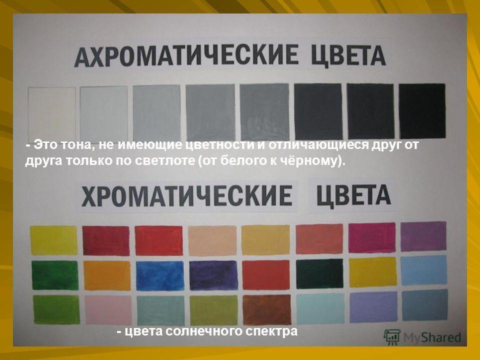 - Это тона, не имеющие цветности и отличающиеся друг от друга только по светлоте (от белого к чёрному). - цвета солнечного спектра