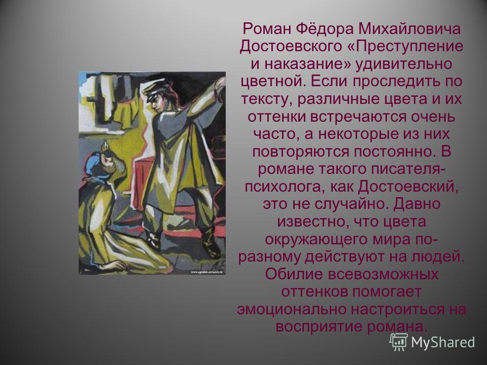 Роман Фёдора Михайловича Достоевского «Преступление и наказание» удивительно цветной. Если проследить по тексту, различные цвета и их оттенки встречаются очень часто, а некоторые из них повторяются постоянно. В романе такого писателя- психолога, как
