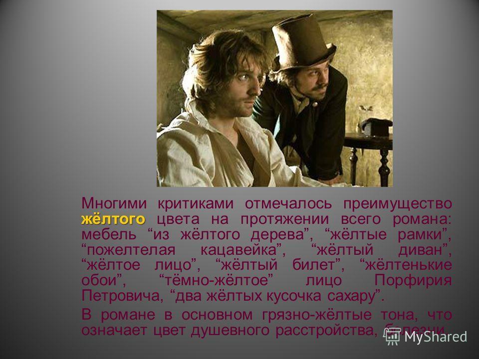 жёлтого Многими критиками отмечалось преимущество жёлтого цвета на протяжении всего романа: мебель из жёлтого дерева, жёлтые рамки, пожелтелая кацавейка, жёлтый диван, жёлтое лицо, жёлтый билет, жёлтенькие обои, тёмно-жёлтое лицо Порфирия Петровича,