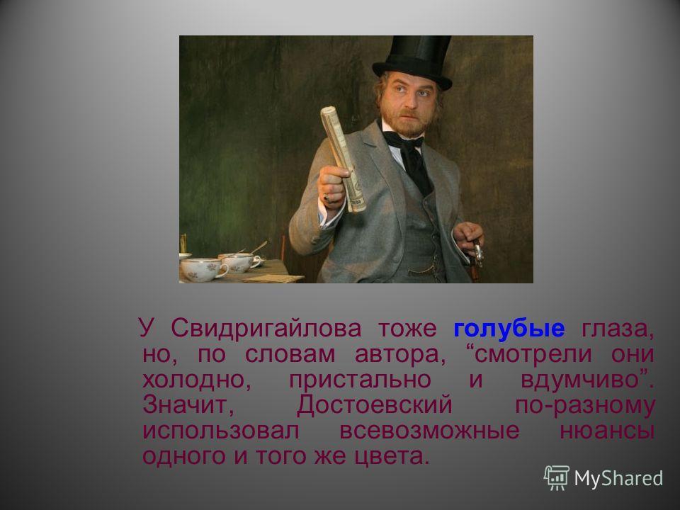 У Свидригайлова тоже голубые глаза, но, по словам автора, смотрели они холодно, пристально и вдумчиво. Значит, Достоевский по-разному использовал всевозможные нюансы одного и того же цвета.