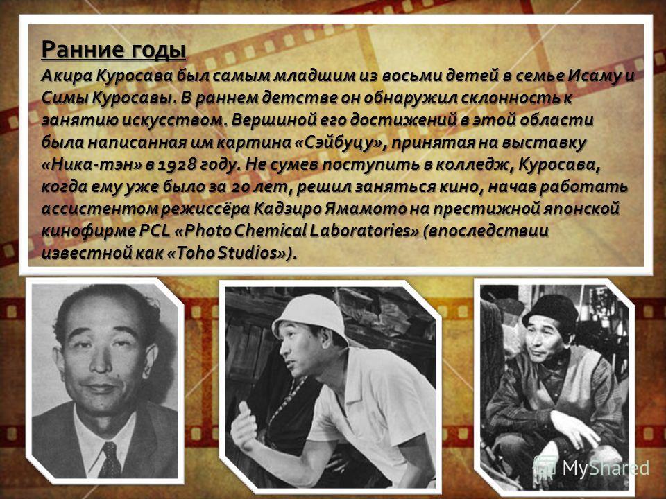 Ранние годы Акира Куросава был самым младшим из восьми детей в семье Исаму и Симы Куросавы. В раннем детстве он обнаружил склонность к занятию искусством. Вершиной его достижений в этой области была написанная им картина «Сэйбуцу», принятая на выстав