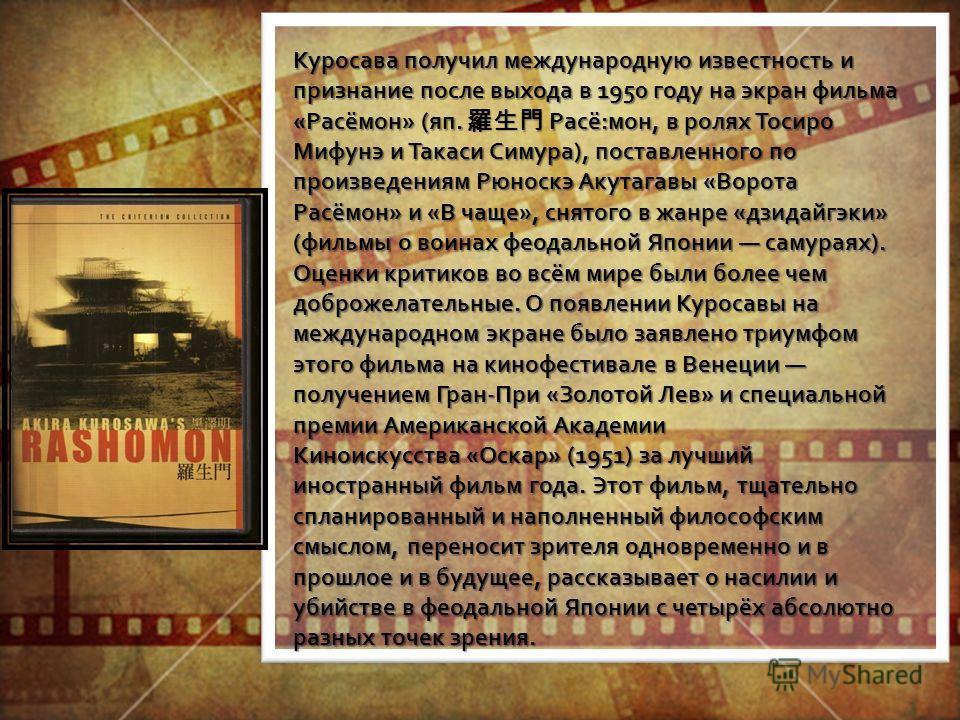 Куросава получил международную известность и признание после выхода в 1950 году на экран фильма «Расёмон» (яп. Расё:мон, в ролях Тосиро Мифунэ и Такаси Симура), поставленного по произведениям Рюноскэ Акутагавы «Ворота Расёмон» и «В чаще», снятого в ж