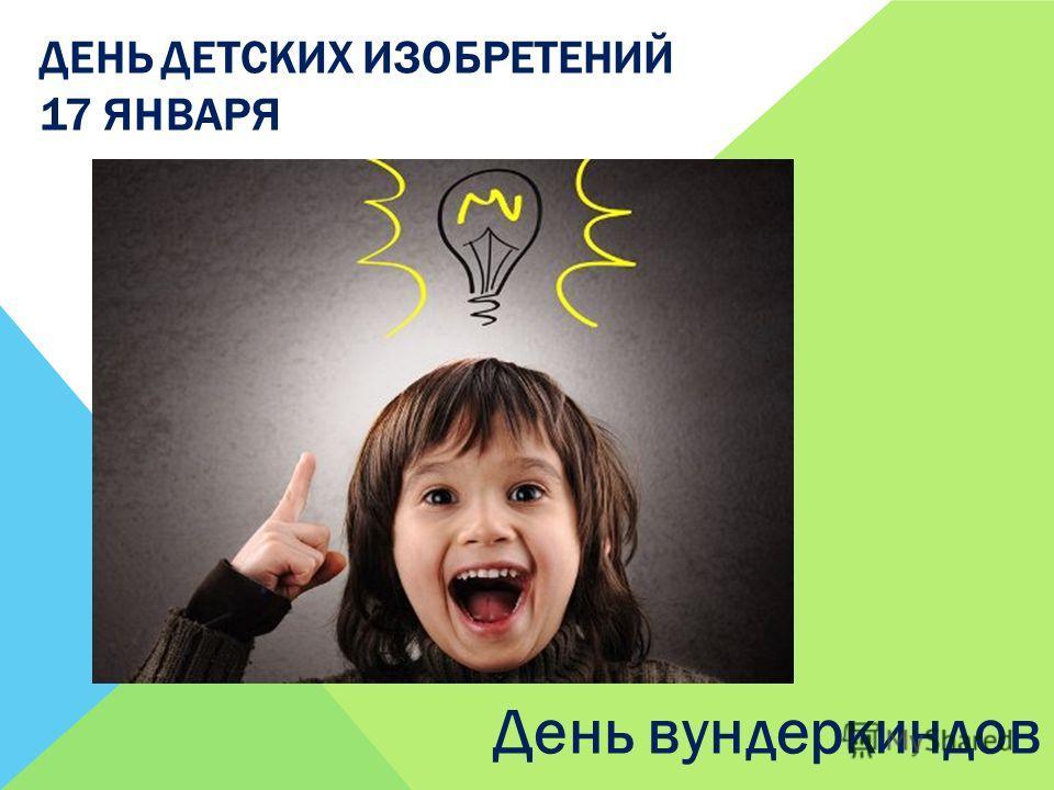 ДЕНЬ ДЕТСКИХ ИЗОБРЕТЕНИЙ 17 ЯНВАРЯ День вундеркиндов