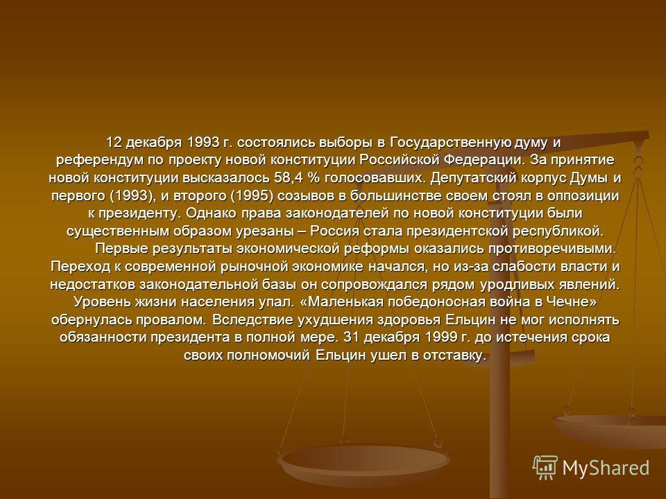 12 декабря 1993 г. состоялись выборы в Государственную думу и референдум по проекту новой конституции Российской Федерации. За принятие новой конституции высказалось 58,4 % голосовавших. Депутатский корпус Думы и первого (1993), и второго (1995) созы