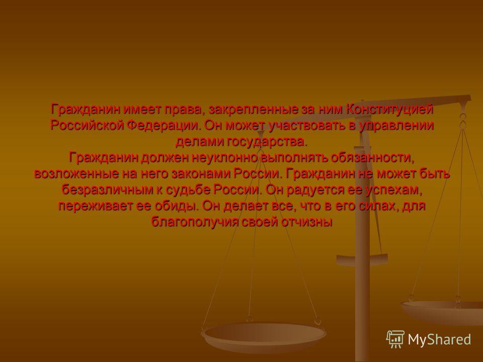 Гражданин имеет права, закрепленные за ним Конституцией Российской Федерации. Он может участвовать в управлении делами государства. Гражданин должен неуклонно выполнять обязанности, возложенные на него законами России. Гражданин не может быть безразл