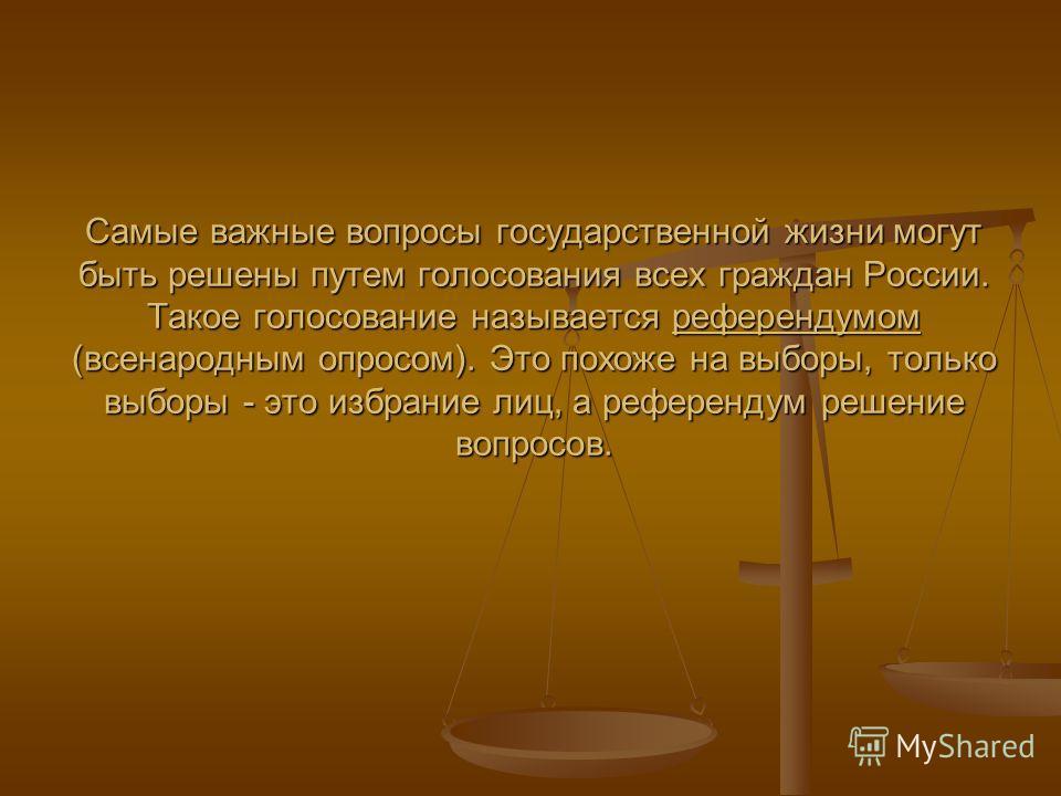 Самые важные вопросы государственной жизни могут быть решены путем голосования всех граждан России. Такое голосование называется референдумом (всенародным опросом). Это похоже на выборы, только выборы - это избрание лиц, а референдум решение вопросов