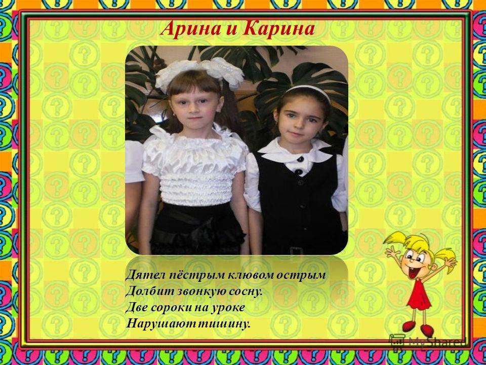 Арина и Карина Дятел пёстрым клювом острым Долбит звонкую сосну. Две сороки на уроке Нарушают тишину.
