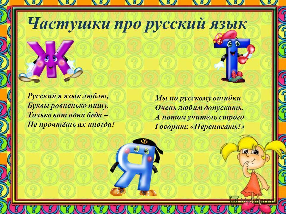 Частушки про русский язык Русский я язык люблю, Буквы ровненько пишу. Только вот одна беда – Не прочтёшь их иногда! Мы по русскому ошибки Очень любим допускать. А потом учитель строго Говорит: «Переписать!»