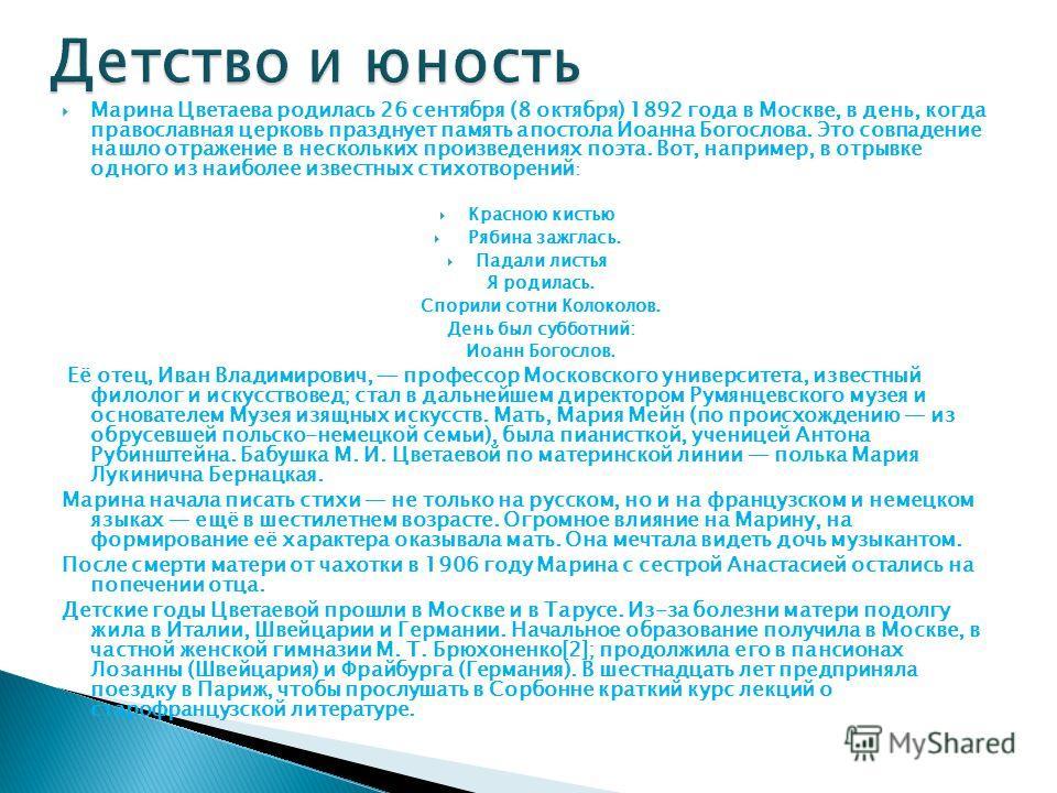 Марина Цветаева родилась 26 сентября (8 октября) 1892 года в Москве, в день, когда православная церковь празднует память апостола Иоанна Богослова. Это совпадение нашло отражение в нескольких произведениях поэта. Вот, например, в отрывке одного из на