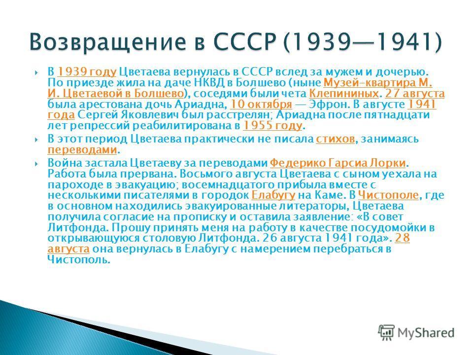 В 1939 году Цветаева вернулась в СССР вслед за мужем и дочерью. По приезде жила на даче НКВД в Болшево (ныне Музей-квартира М. И. Цветаевой в Болшево), соседями были чета Клепининых. 27 августа была арестована дочь Ариадна, 10 октября Эфрон. В август