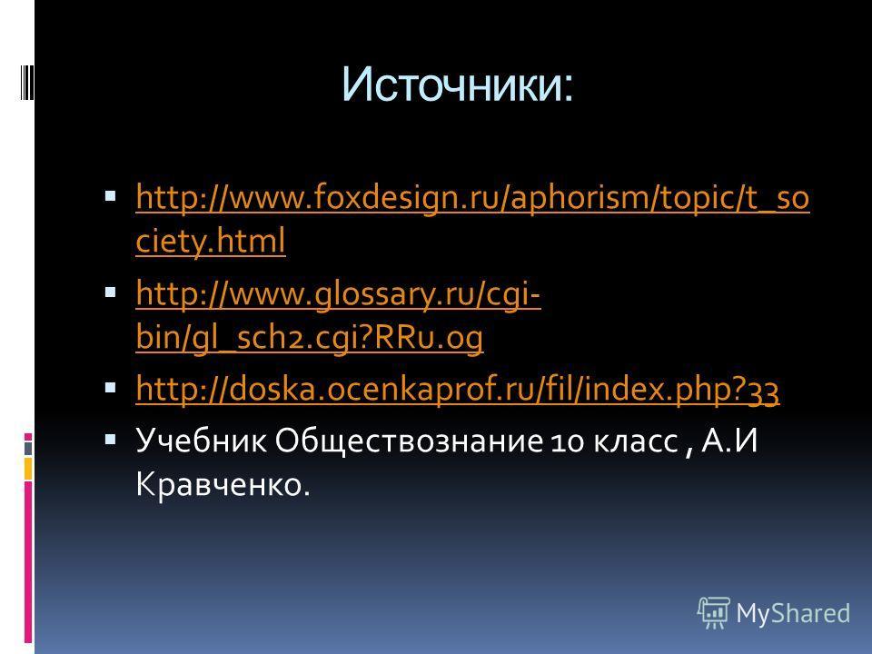 Источники: http://www.foxdesign.ru/aphorism/topic/t_so ciety.html http://www.foxdesign.ru/aphorism/topic/t_so ciety.html http://www.glossary.ru/cgi- bin/gl_sch2.cgi?RRu.og http://www.glossary.ru/cgi- bin/gl_sch2.cgi?RRu.og http://doska.ocenkaprof.ru/