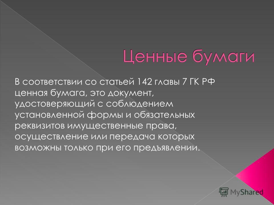 В соответствии со статьей 142 главы 7 ГК РФ ценная бумага, это документ, удостоверяющий с соблюдением установленной формы и обязательных реквизитов имущественные права, осуществление или передача которых возможны только при его предъявлении.
