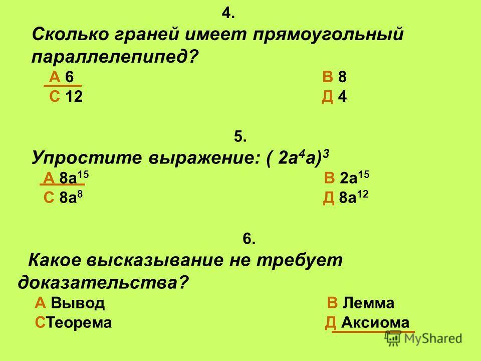 4. Сколько граней имеет прямоугольный параллелепипед? А 6 В 8 С 12 Д 4 6. Какое высказывание не требует доказательства? А Вывод В Лемма СТеорема Д Аксиома 5. Упростите выражение: ( 2а 4 а) 3 А 8а 15 В 2а 15 С 8а 8 Д 8а 12