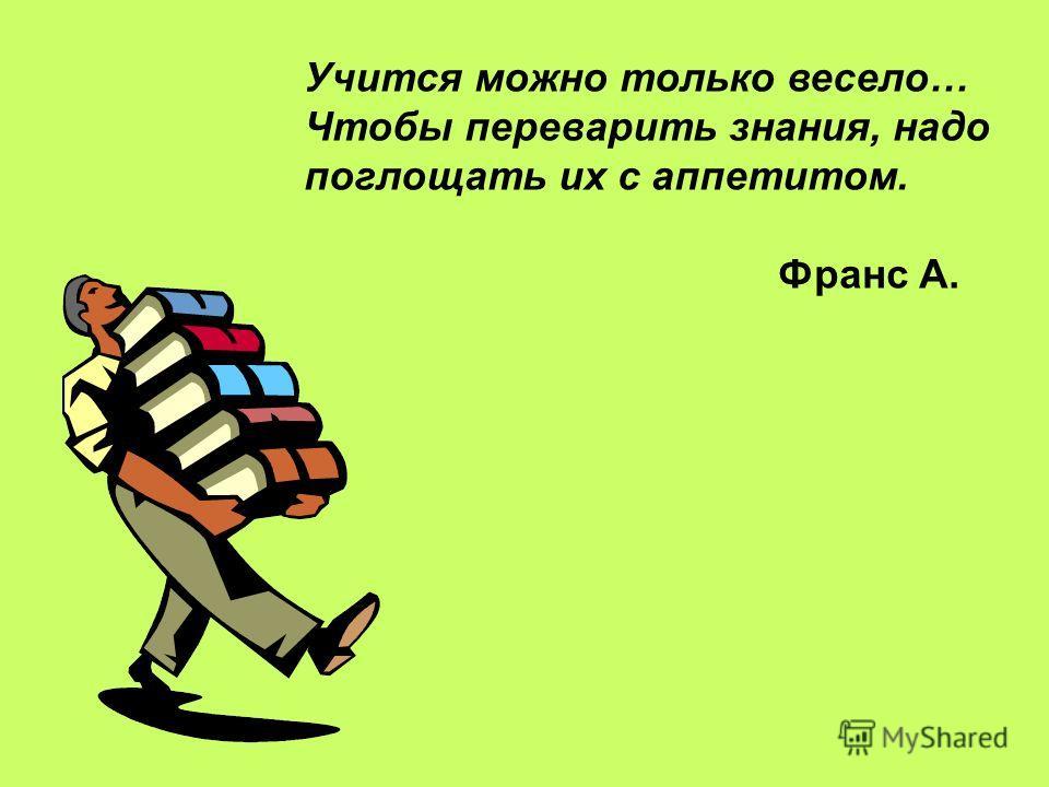 Учится можно только весело… Чтобы переварить знания, надо поглощать их с аппетитом. Франс А.