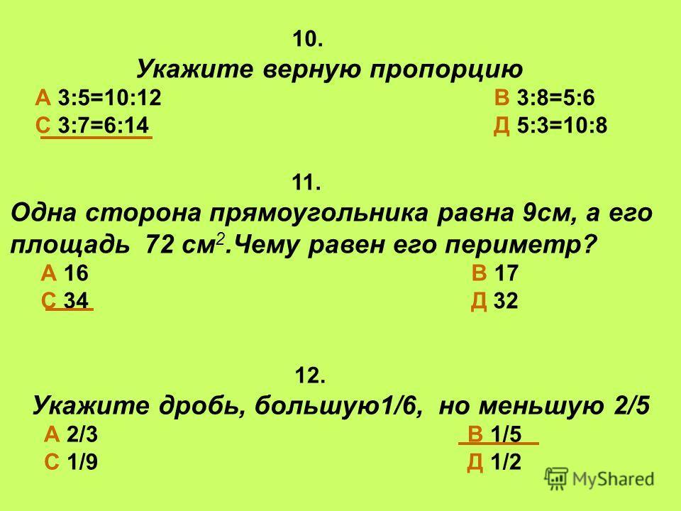10. Укажите верную пропорцию А 3:5=10:12 В 3:8=5:6 С 3:7=6:14 Д 5:3=10:8 11. Одна сторона прямоугольника равна 9см, а его площадь 72 см 2.Чему равен его периметр? А 16 В 17 С 34 Д 32 12. Укажите дробь, большую1/6, но меньшую 2/5 А 2/3 В 1/5 С 1/9 Д 1