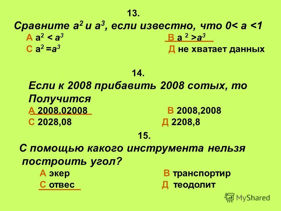 14. Если к 2008 прибавить 2008 сотых, то Получится А 2008,02008 В 2008,2008 С 2028,08 Д 2208,8 13. Сравните а 2 и а 3, если известно, что 0< а