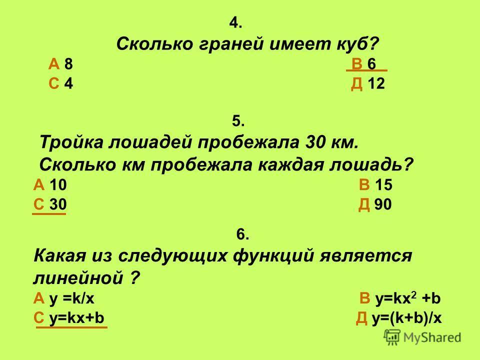4. Сколько граней имеет куб? А 8 В 6 С 4 Д 12 6. Какая из следующих функций является линейной ? А у =k/x В у=kx 2 +b С у=kx+b Д у=(k+b)/х 5. Тройка лошадей пробежала 30 км. Сколько км пробежала каждая лошадь? А 10 В 15 С 30 Д 90