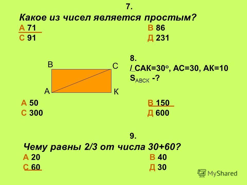 7. Какое из чисел является простым? А 71 В 86 С 91 Д 231 9. Чему равны 2/3 от числа 30+60? А 20 В 40 С 60 Д 30 А В С К 8. / САК=30 о, АС=30, АК=10 S АВСК -? А 50 В 150 С 300 Д 600