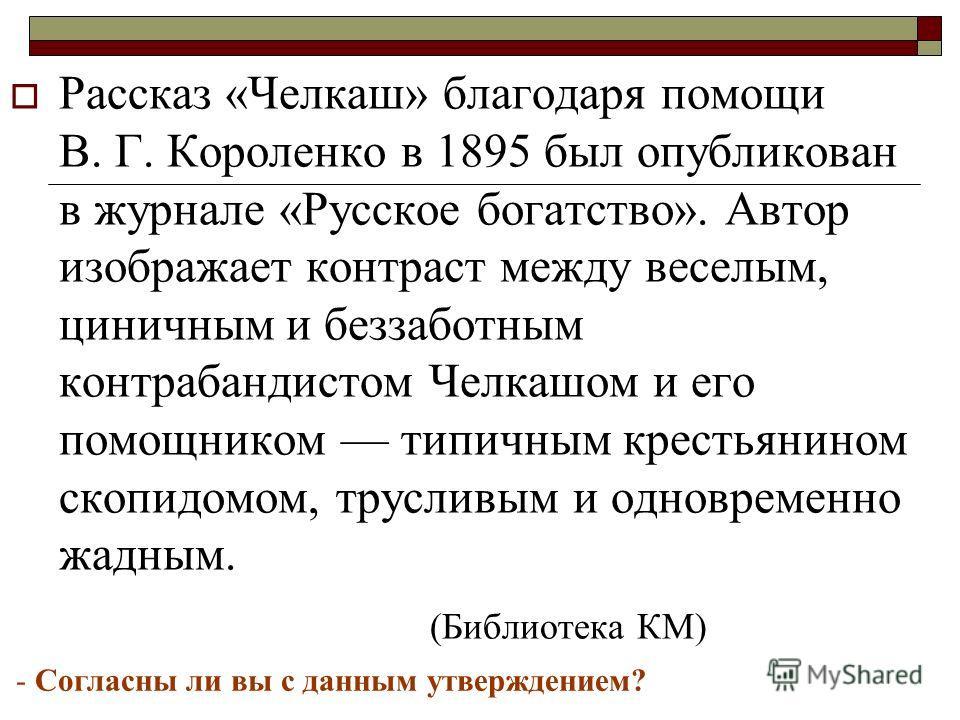 Рассказ «Челкаш» благодаря помощи В. Г. Короленко в 1895 был опубликован в журнале «Русское богатство». Автор изображает контраст между веселым, циничным и беззаботным контрабандистом Челкашом и его помощником типичным крестьянином скопидомом, трусли