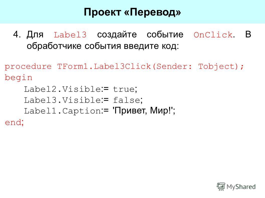 4.Для Label3 создайте событие OnClick. В обработчике события введите код: Проект «Перевод» procedure TForm1.Label3Click(Sender: Tobject); begin Label2.Visible := true ; Label3.Visible := false ; Label1.Caption := 'Привет, Мир!'; end ;
