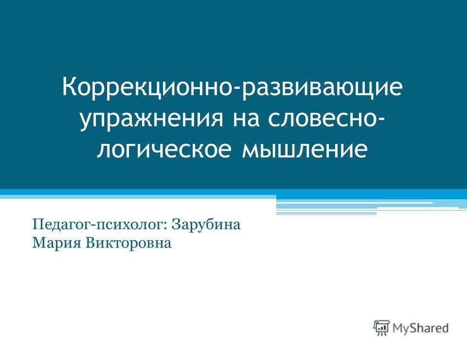 Коррекционно-развивающие упражнения на словесно- логическое мышление Педагог-психолог: Зарубина Мария Викторовна