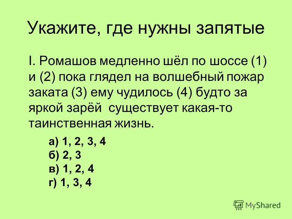 Укажите, где нужны запятые I. Ромашов медленно шёл по шоссе (1) и (2) пока глядел на волшебный пожар заката (3) ему чудилось (4) будто за яркой зарёй существует какая-то таинственная жизнь. а) 1, 2, 3, 4 б) 2, 3 в) 1, 2, 4 г) 1, 3, 4