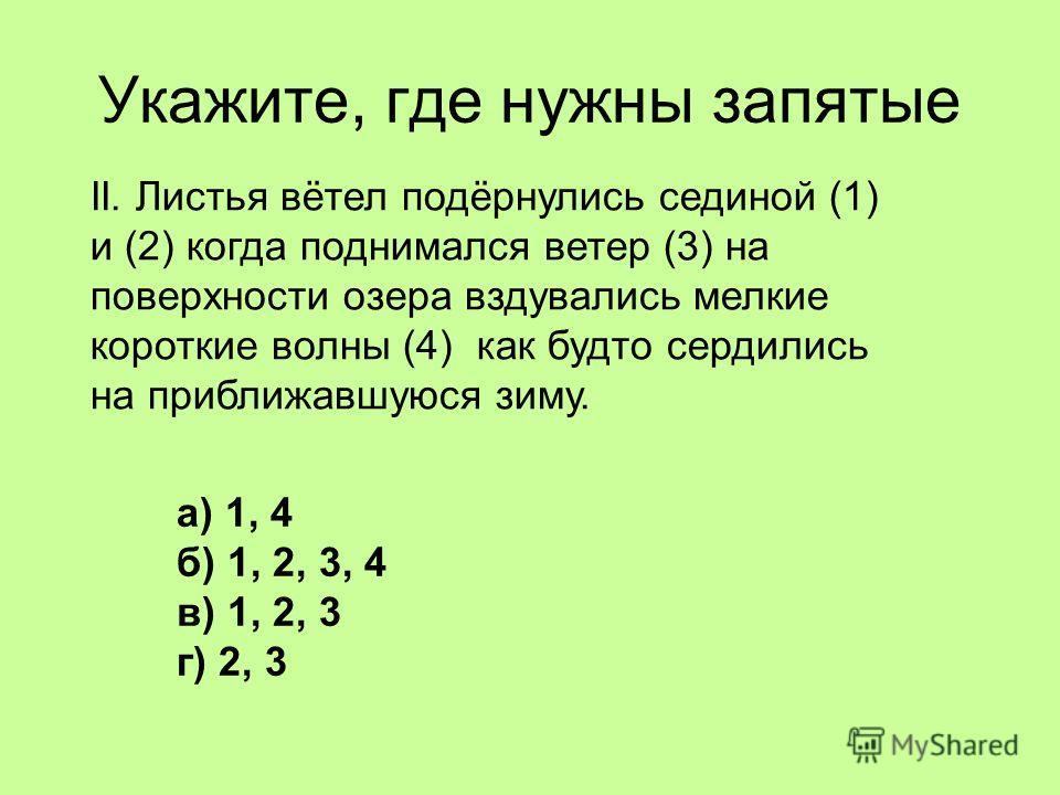 Укажите, где нужны запятые II. Листья вётел подёрнулись сединой (1) и (2) когда поднимался ветер (3) на поверхности озера вздувались мелкие короткие волны (4) как будто сердились на приближавшуюся зиму. а) 1, 4 б) 1, 2, 3, 4 в) 1, 2, 3 г) 2, 3