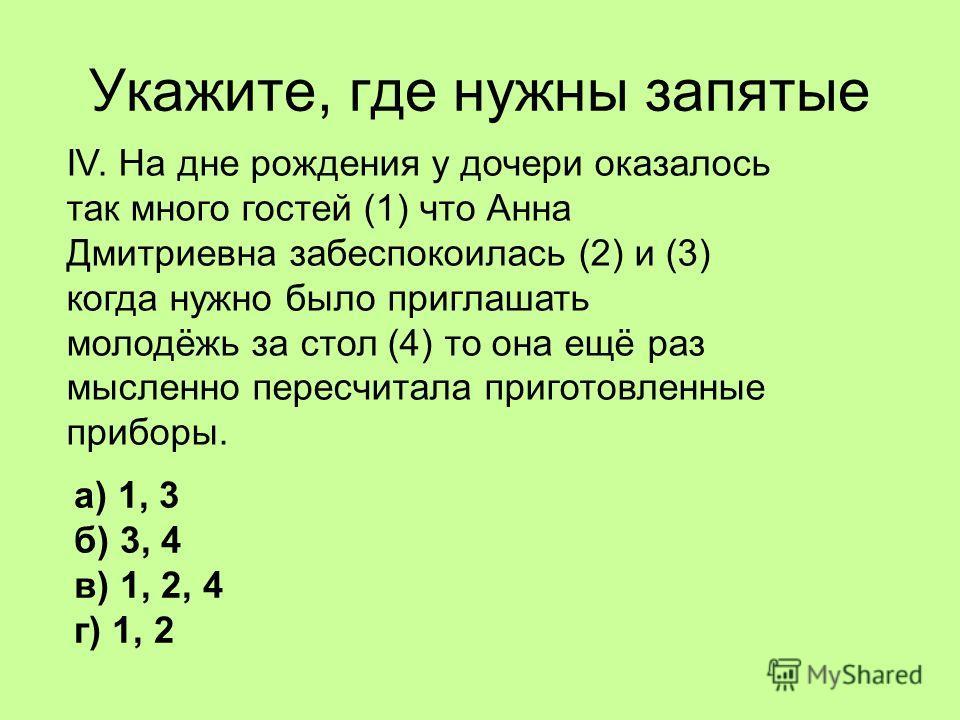Укажите, где нужны запятые IV. На дне рождения у дочери оказалось так много гостей (1) что Анна Дмитриевна забеспокоилась (2) и (3) когда нужно было приглашать молодёжь за стол (4) то она ещё раз мысленно пересчитала приготовленные приборы. а) 1, 3 б