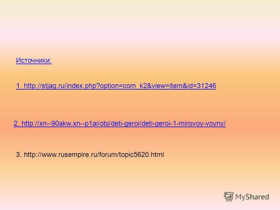 Источники: 1. http://stjag.ru/index.php?option=com_k2&view=item&id=31246 2. http://xn--90akw.xn--p1ai/obj/deti-geroi/deti-geroi-1-mirovoy-voyny/ 3. http://www.rusempire.ru/forum/topic5620.html