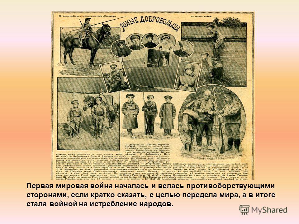 Первая мировая война началась и велась противоборствующими сторонами, если кратко сказать, с целью передела мира, а в итоге стала войной на истребление народов.