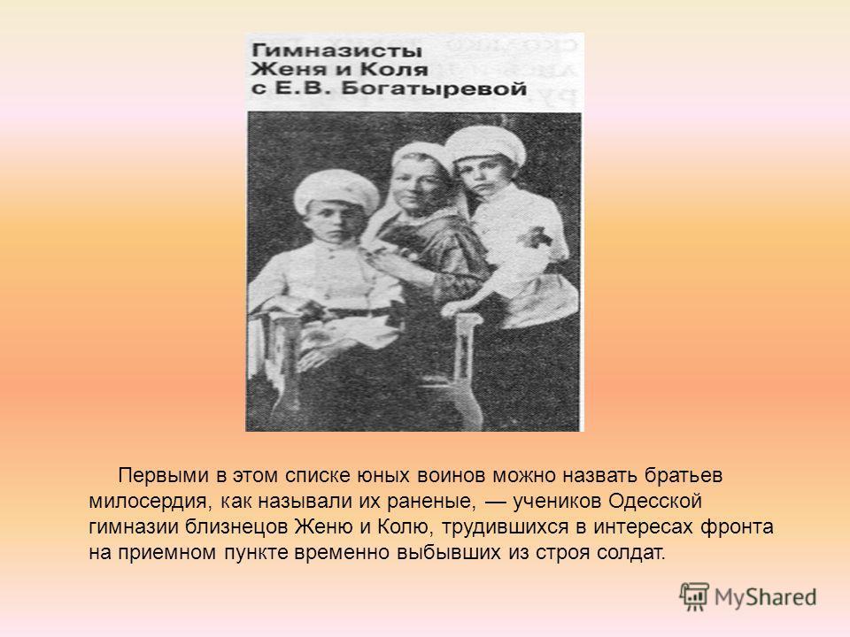 Первыми в этом списке юных воинов можно назвать братьев милосердия, как называли их раненые, учеников Одесской гимназии близнецов Женю и Колю, трудившихся в интересах фронта на приемном пункте временно выбывших из строя солдат.