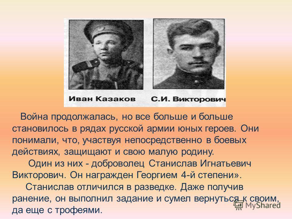 Война продолжалась, но все больше и больше становилось в рядах русской армии юных героев. Они понимали, что, участвуя непосредственно в боевых действиях, защищают и свою малую родину. Один из них - доброволец Станислав Игнатьевич Викторович. Он награ