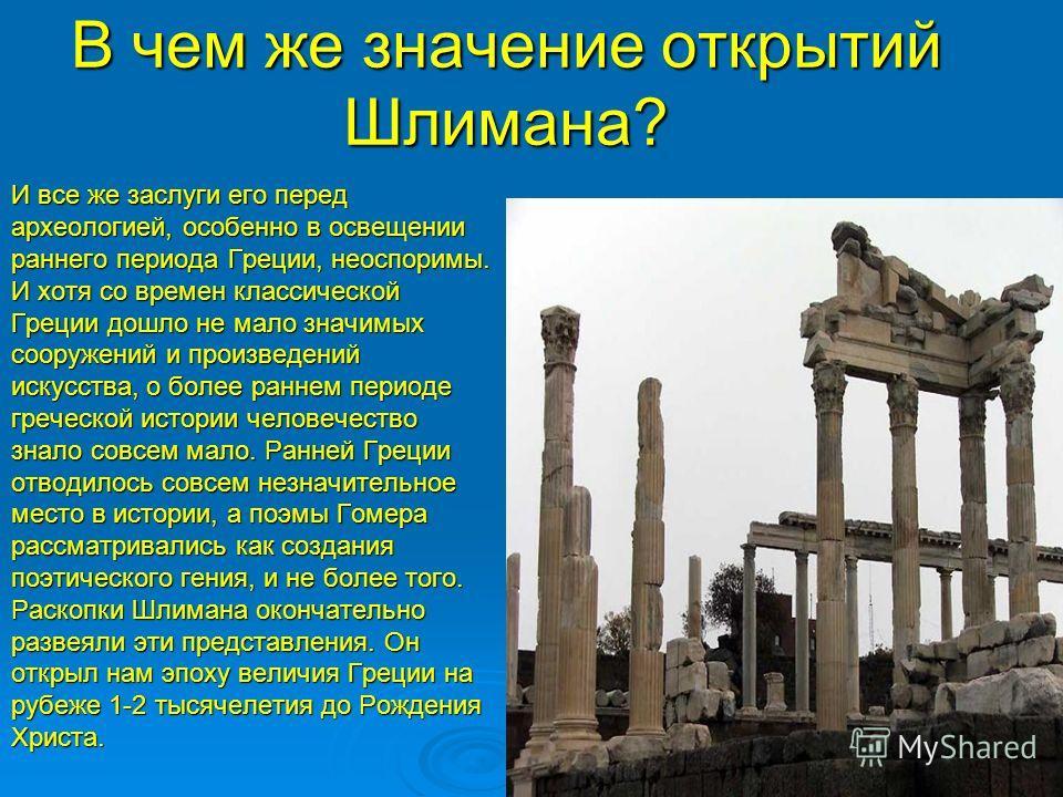 В чем же значение открытий Шлимана? И все же заслуги его перед археологией, особенно в освещении раннего периода Греции, неоспоримы. И хотя со времен классической Греции дошло не мало значимых сооружений и произведений искусства, о более раннем перио