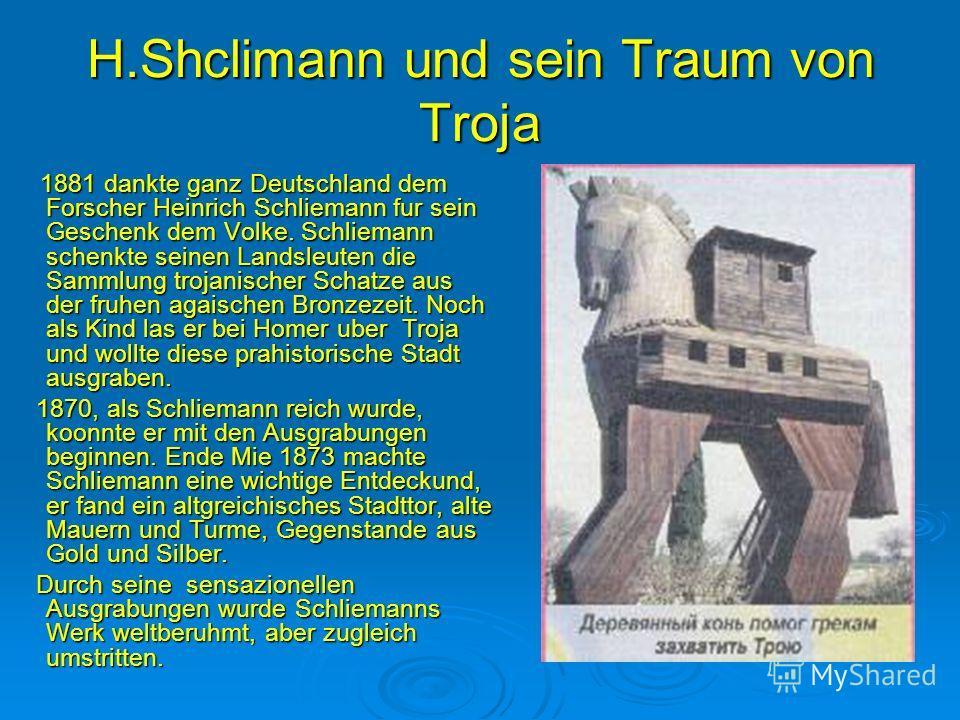H.Shclimann und sein Traum von Troja 1881 dankte ganz Deutschland dem Forscher Heinrich Schliemann fur sein Geschenk dem Volke. Schliemann schenkte seinen Landsleuten die Sammlung trojanischer Schatze aus der fruhen agaischen Bronzezeit. Noch als Kin