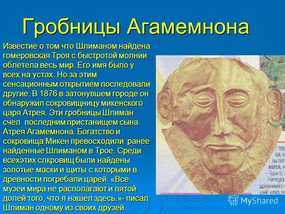 Гробницы Агамемнона Известие о том что Шлиманом найдена гомеровская Троя с быстротой молнии облетела весь мир. Его имя было у всех на устах. Но за этим сенсационным открытием последовали другие. В 1876 в затонувшем городе он обнаружил сокровищницу ми