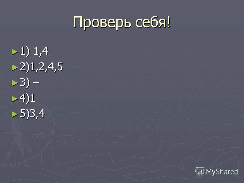 Проверь себя! 1) 1,4 1) 1,4 2)1,2,4,5 2)1,2,4,5 3) – 3) – 4)1 4)1 5)3,4 5)3,4