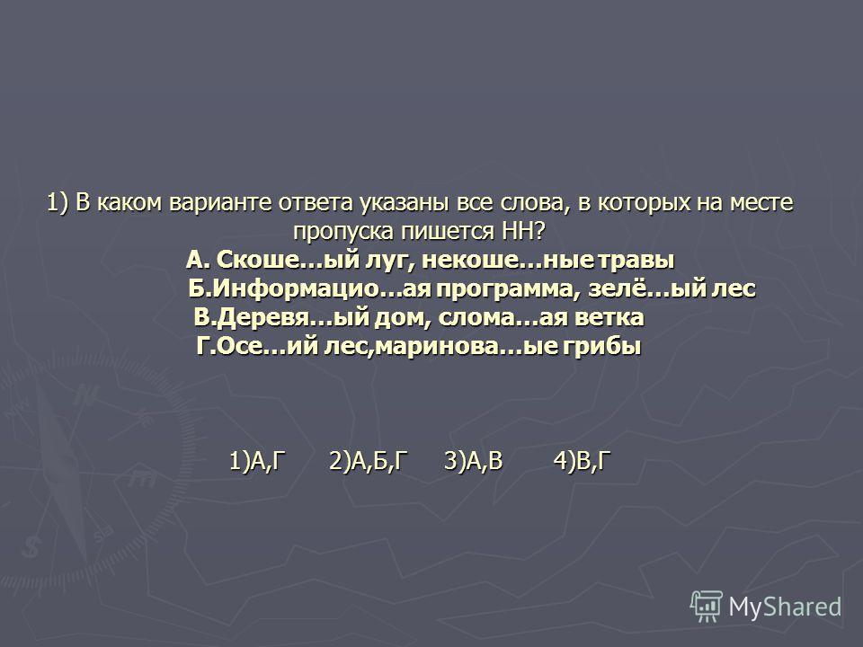 1) В каком варианте ответа указаны все слова, в которых на месте пропуска пишется НН? А. Скоше…ый луг, некоше…ные травы Б.Информацио…ая программа, зелё…ый лес В.Деревя…ый дом, слома…ая ветка Г.Осе…ий лес,маринова…ые грибы 1)А,Г 2)А,Б,Г 3)А,В 4)В,Г