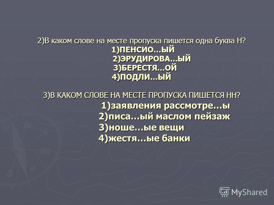 2)В каком слове на месте пропуска пишется одна буква Н? 1)ПЕНСИО…ЫЙ 2)ЭРУДИРОВА…ЫЙ 3)БЕРЕСТЯ…ОЙ 4)ПОДЛИ…ЫЙ 3)В КАКОМ СЛОВЕ НА МЕСТЕ ПРОПУСКА ПИШЕТСЯ НН? 1)заявления рассмотре…ы 2)писа…ый маслом пейзаж 3)ноше…ые вещи 4)жестя…ые банки