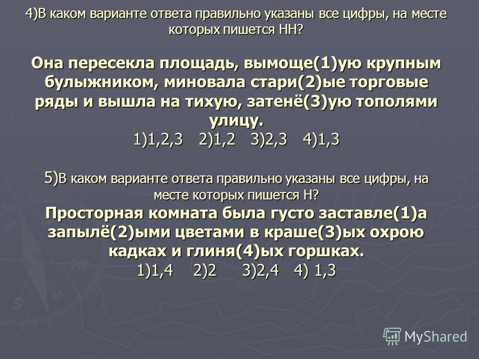 4)В каком варианте ответа правильно указаны все цифры, на месте которых пишется НН? Она пересекла площадь, вымоще(1)ую крупным булыжником, миновала стари(2)ые торговые ряды и вышла на тихую, затенё(3)ую тополями улицу. 1)1,2,3 2)1,2 3)2,3 4)1,3 5) В