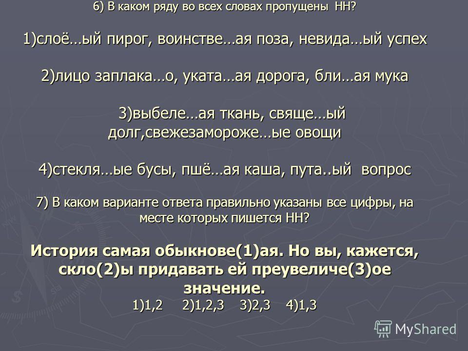 6) В каком ряду во всех словах пропущены НН? 1)слоё…ый пирог, воинстве…ая поза, невида…ый успех 2)лицо заплака…о, уката…ая дорога, бли…ая мука 3)выбеле…ая ткань, свяще…ый долг,свежезамороже…ые овощи 4)стекля…ые бусы, пшё…ая каша, пута..ый вопрос 7) В