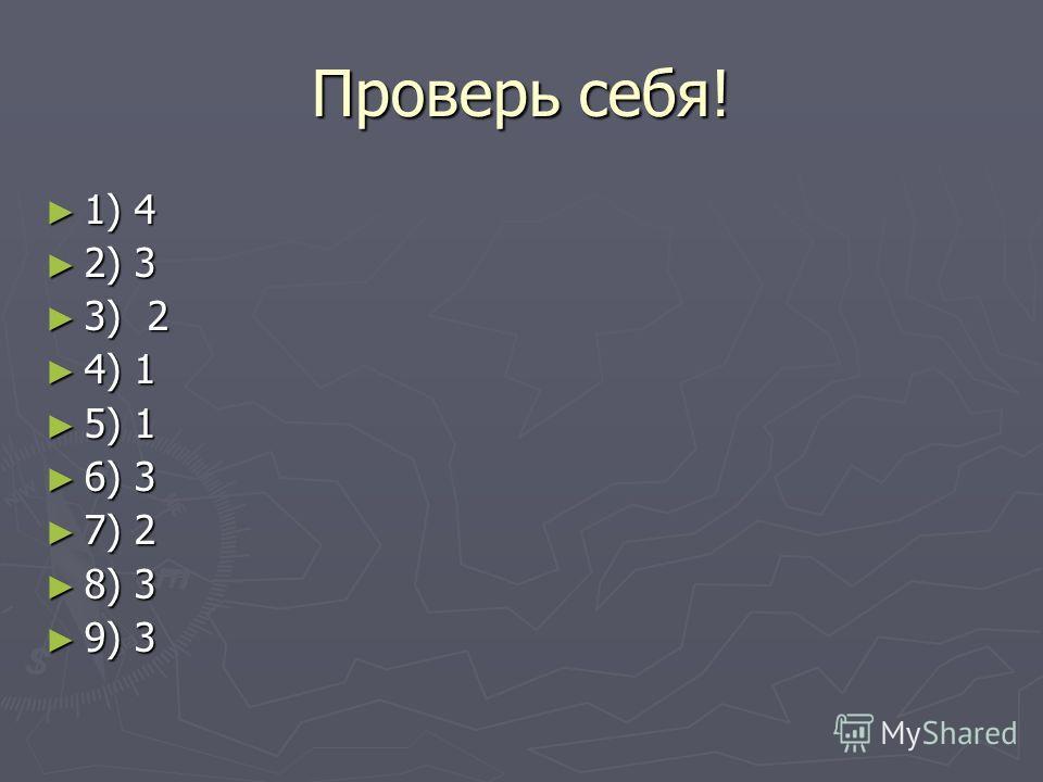 Проверь себя! 1) 4 1) 4 2) 3 2) 3 3) 2 3) 2 4) 1 4) 1 5) 1 5) 1 6) 3 6) 3 7) 2 7) 2 8) 3 8) 3 9) 3 9) 3