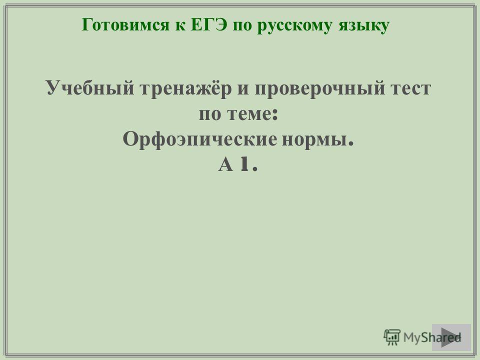 Готовимся к ЕГЭ по русскому языку Учебный тренажёр и проверочный тест по теме : Орфоэпические нормы. А 1.